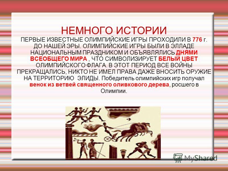 НЕМНОГО ИСТОРИИ ПЕРВЫЕ ИЗВЕСТНЫЕ ОЛИМПИЙСКИЕ ИГРЫ ПРОХОДИЛИ В 776 г. ДО НАШЕЙ ЭРЫ. ОЛИМПИЙСКИЕ ИГРЫ БЫЛИ В ЭЛЛАДЕ НАЦИОНАЛЬНЫМ ПРАЗДНИКОМ И ОБЪЯВЛЯЛИСЬ ДНЯМИ ВСЕОБЩЕГО МИРА, ЧТО СИМВОЛИЗИРУЕТ БЕЛЫЙ ЦВЕТ ОЛИМПИЙСКОГО ФЛАГА. В ЭТОТ ПЕРИОД ВСЕ ВОЙНЫ ПРЕ