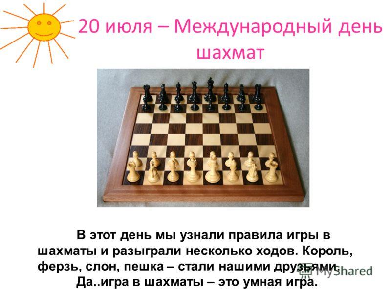 20 июля – Международный день шахмат В этот день мы узнали правила игры в шахматы и разыграли несколько ходов. Король, ферзь, слон, пешка – стали нашими друзьями. Да..игра в шахматы – это умная игра.