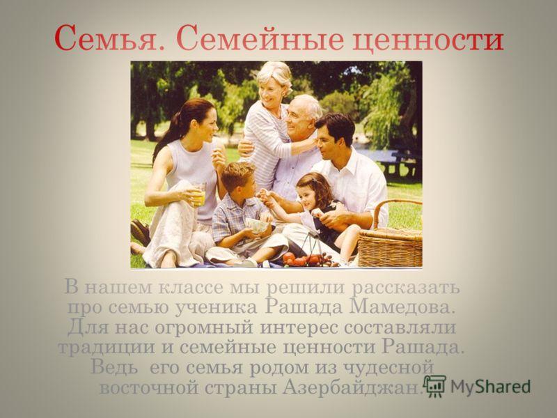 Семья. Семейные ценности В нашем классе мы решили рассказать про семью ученика Рашада Мамедова. Для нас огромный интерес составляли традиции и семейные ценности Рашада. Ведь его семья родом из чудесной восточной страны Азербайджан.