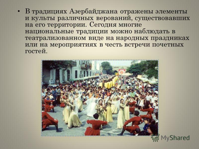 В традициях Азербайджана отражены элементы и культы различных верований, существовавших на его территории. Сегодня многие национальные традиции можно наблюдать в театрализованном виде на народных праздниках или на мероприятиях в честь встречи почетны