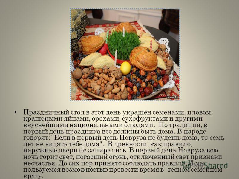 Праздничный стол в этот день украшен семенами, пловом, крашеными яйцами, орехами, сухофруктами и другими вкуснейшими национальными блюдами. По традиции, в первый день праздника все должны быть дома. В народе говорят: