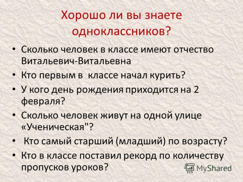 Хорошо ли вы знаете одноклассников? Сколько человек в классе имеют отчество Витальевич-Витальевна Кто первым в классе начал курить? У кого день рождения приходится на 2 февраля? Сколько человек живут на одной улице «Ученическая
