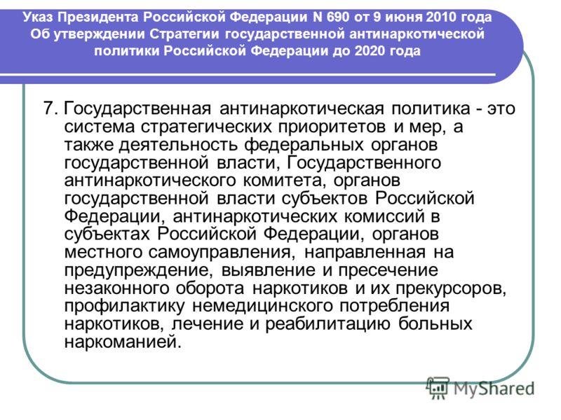 Указ Президента Российской Федерации N 690 от 9 июня 2010 года Об утверждении Стратегии государственной антинаркотической политики Российской Федерации до 2020 года 7. Государственная антинаркотическая политика - это система стратегических приоритето