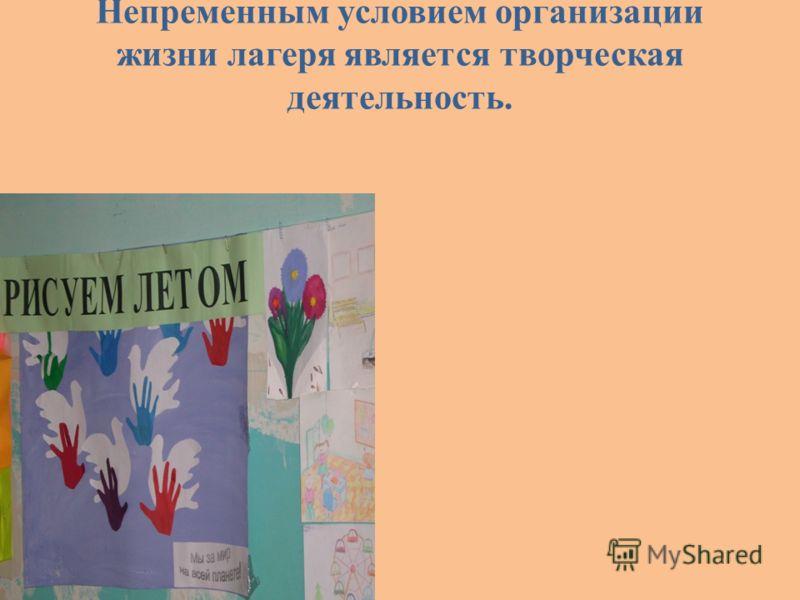 Непременным условием организации жизни лагеря является творческая деятельность.