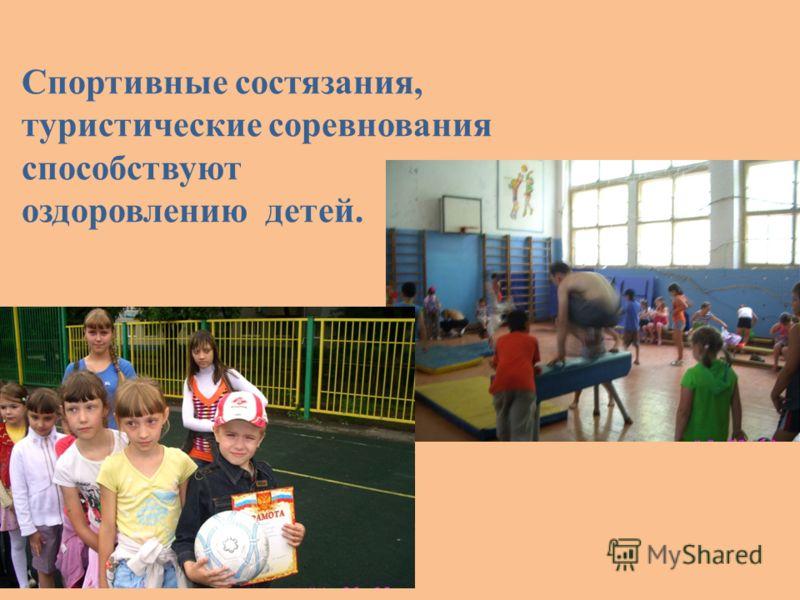 Спортивные состязания, туристические соревнования способствуют оздоровлению детей.