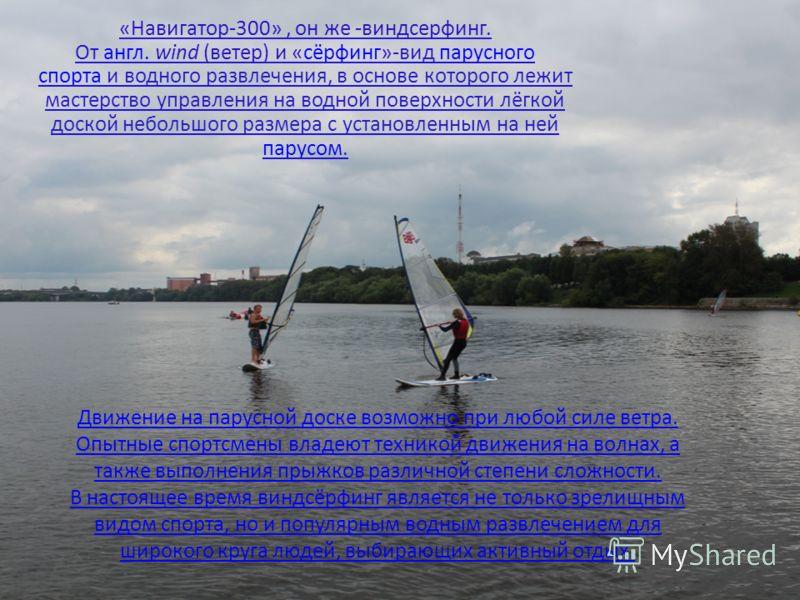 Движение на парусной доске возможно при любой силе ветра. Опытные спортсмены владеют техникой движения на волнах, а также выполнения прыжков различной степени сложности. В настоящее время виндсёрфинг является не только зрелищным видом спорта, но и по