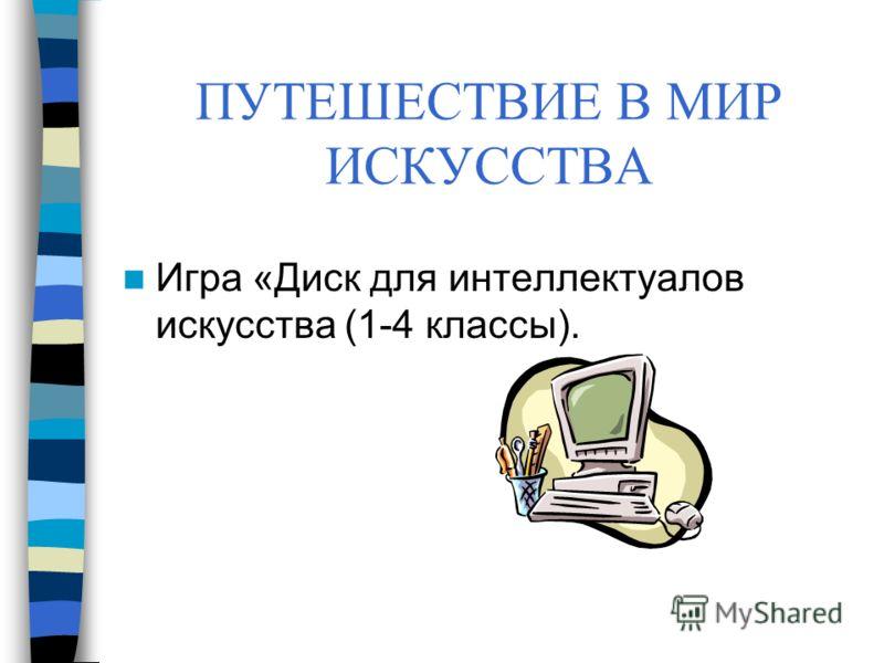 ПУТЕШЕСТВИЕ В МИР ИСКУССТВА Игра «Диск для интеллектуалов искусства (1-4 классы).