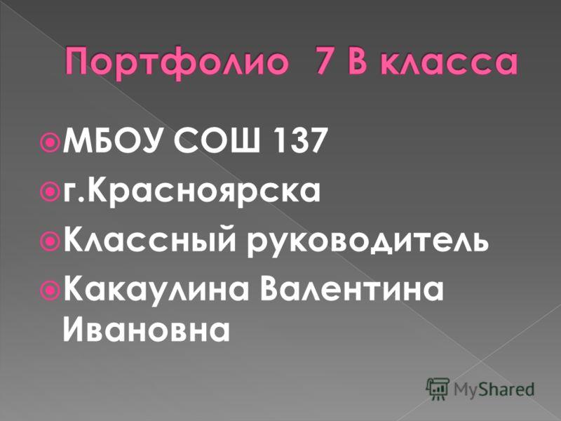 МБОУ СОШ 137 г.Красноярска Классный руководитель Какаулина Валентина Ивановна