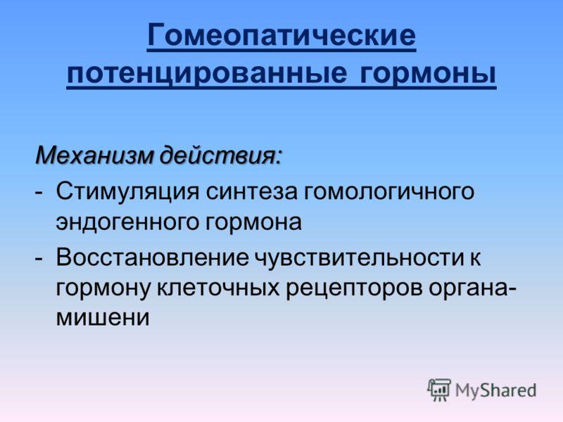 Гомеопатические потенцированные гормоны Механизм действия: -Стимуляция синтеза гомологичного эндогенного гормона -Восстановление чувствительности к гормону клеточных рецепторов органа- мишени