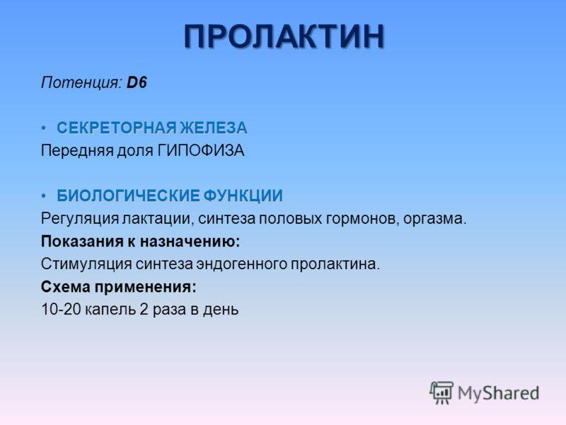 Потенция: D6 СЕКРЕТОРНАЯ ЖЕЛЕЗАСЕКРЕТОРНАЯ ЖЕЛЕЗА Передняя доля ГИПОФИЗА БИОЛОГИЧЕСКИЕ ФУНКЦИИБИОЛОГИЧЕСКИЕ ФУНКЦИИ Регуляция лактации, синтеза половых гормонов, оргазма. Показания к назначению: Стимуляция синтеза эндогенного пролактина. Схема примен