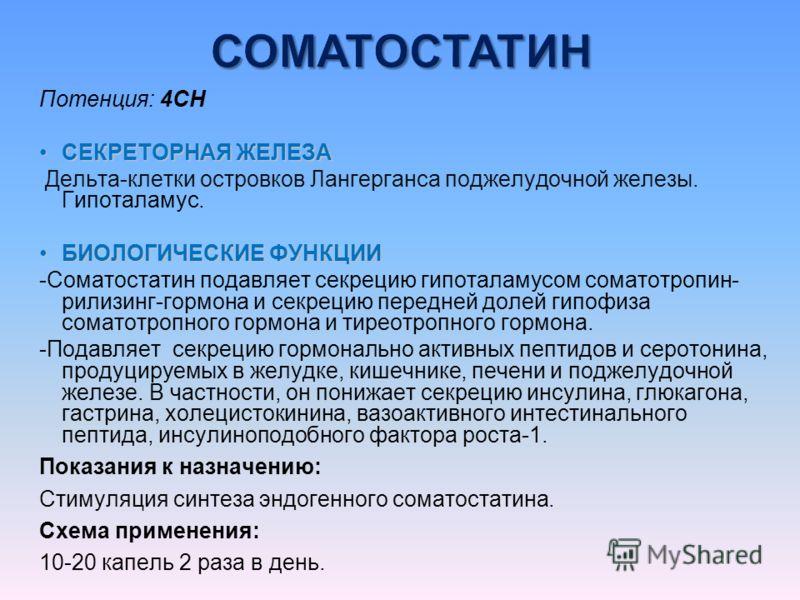 Потенция: 4CH СЕКРЕТОРНАЯ ЖЕЛЕЗАСЕКРЕТОРНАЯ ЖЕЛЕЗА Дельта-клетки островков Лангерганса поджелудочной железы. Гипоталамус. БИОЛОГИЧЕСКИЕ ФУНКЦИИБИОЛОГИЧЕСКИЕ ФУНКЦИИ -Соматостатин подавляет секрецию гипоталамусом соматотропин- рилизинг-гормона и секре