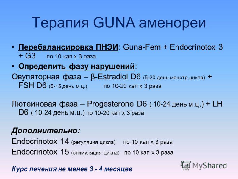 Терапия GUNA аменореи Перебалансировка ПНЭИ: Guna-Fem + Endocrinotox 3 + G3 по 10 кап х 3 раза Определить фазу нарушений: Овуляторная фаза – β-Estradiol D6 (5-20 день менстр.цикла) + FSH D6 (5-15 день м.ц.) по 10-20 кап х 3 раза Лютеиновая фаза – Pro