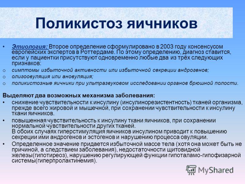 Поликистоз яичников Этиология: Второе определение сформулировано в 2003 году консенсусом европейских экспертов в Роттердаме. По этому определению, диагноз ставится, если у пациентки присутствуют одновременно любые два из трёх следующих признаков: o с