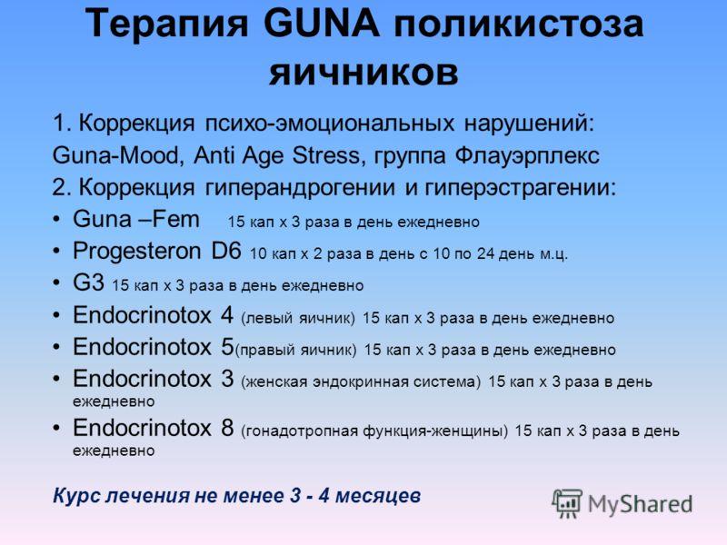 Терапия GUNA поликистоза яичников 1. Коррекция психо-эмоциональных нарушений: Guna-Mood, Anti Age Stress, группа Флауэрплекс 2. Коррекция гиперандрогении и гиперэстрагении: Guna –Fem 15 кап х 3 раза в день ежедневно Progesteron D6 10 кап х 2 раза в д