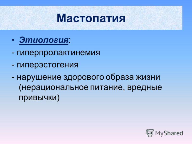Мастопатия Этиология: - гиперпролактинемия - гиперэстогения - нарушение здорового образа жизни (нерациональное питание, вредные привычки)