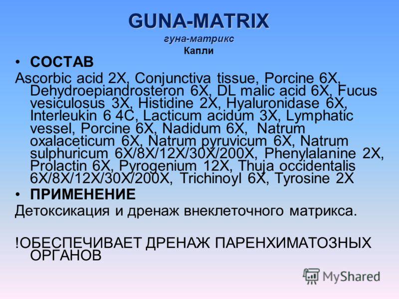 GUNA-MATRIX гуна-матрикс GUNA-MATRIX гуна-матрикс Капли СОСТАВ Ascorbic acid 2X, Conjunctiva tissue, Porcine 6X, Dehydroepiandrosteron 6X, DL malic acid 6X, Fucus vesiculosus 3X, Histidine 2X, Hyaluronidase 6X, Interleukin 6 4C, Lacticum acidum 3X, L