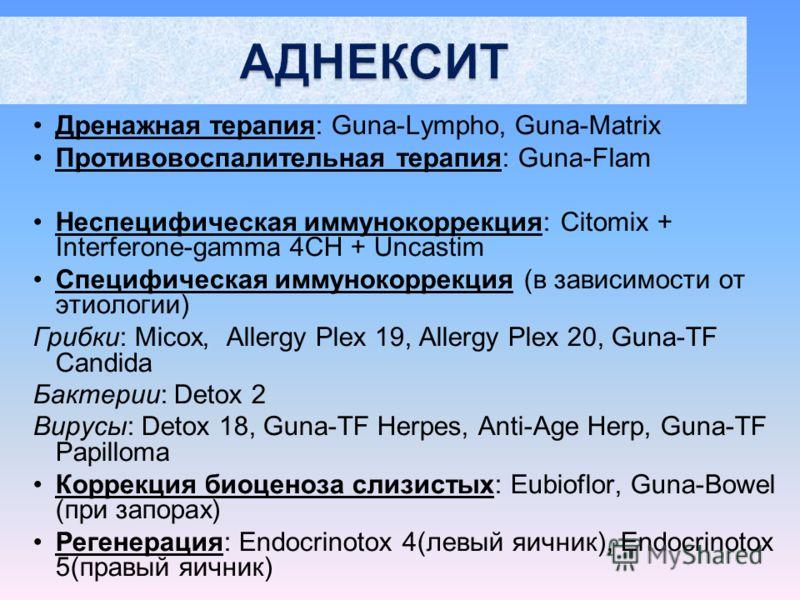 Дренажная терапия: Guna-Lympho, Guna-Matrix Противовоспалительная терапия: Guna-Flam Неспецифическая иммунокоррекция: Citomix + Interferone-gamma 4CH + Uncastim Специфическая иммунокоррекция (в зависимости от этиологии) Грибки: Micox, Allergy Plex 19