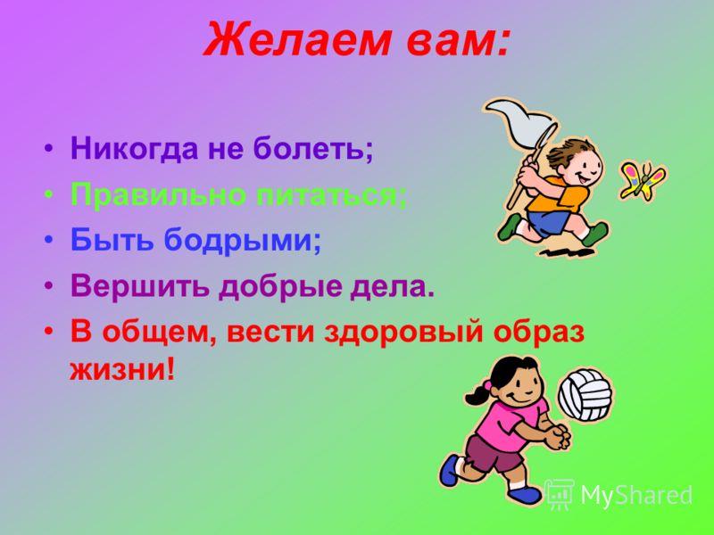 Желаем вам: Никогда не болеть; Правильно питаться; Быть бодрыми; Вершить добрые дела. В общем, вести здоровый образ жизни!