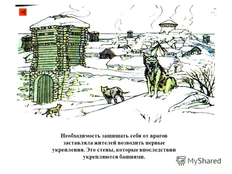 Необходимость защищать себя от врагов заставляла жителей возводить первые укрепления. Это стены, которые впоследствии укрепляются башнями.