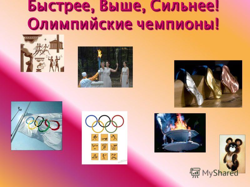 Быстрее, Выше, Сильнее! Олимпийские чемпионы! Быстрее, Выше, Сильнее! Олимпийские чемпионы!