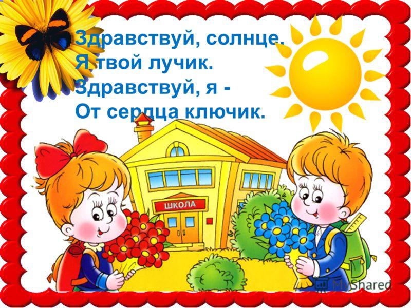 Здравствуй, солнце, Я твой лучик. Здравствуй, я - От сердца ключик.