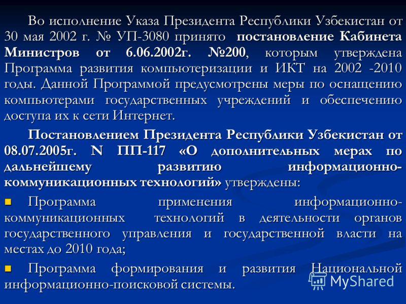 Во исполнение Указа Президента Республики Узбекистан от 30 мая 2002 г. УП-3080 принято постановление Кабинета Министров от 6.06.2002г. 200, которым утверждена Программа развития компьютеризации и ИКТ на 2002 -2010 годы. Данной Программой предусмотрен