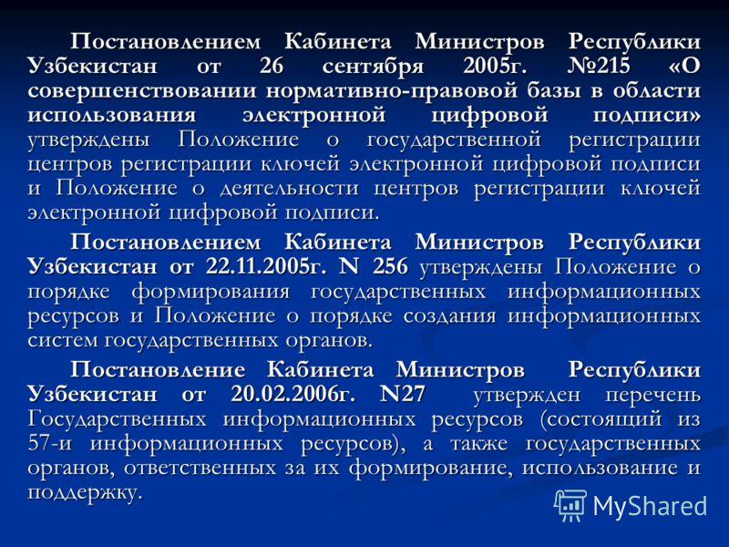 Постановлением Кабинета Министров Республики Узбекистан от 26 сентября 2005г. 215 «О совершенствовании нормативно-правовой базы в области использования электронной цифровой подписи» утверждены Положение о государственной регистрации центров регистра