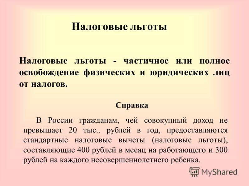 Налоговые льготы Налоговые льготы - частичное или полное освобождение физических и юридических лиц от налогов. Справка В России гражданам, чей совокупный доход не превышает 20 тыс.. рублей в год, предоставляются стандартные налоговые вычеты (налоговы