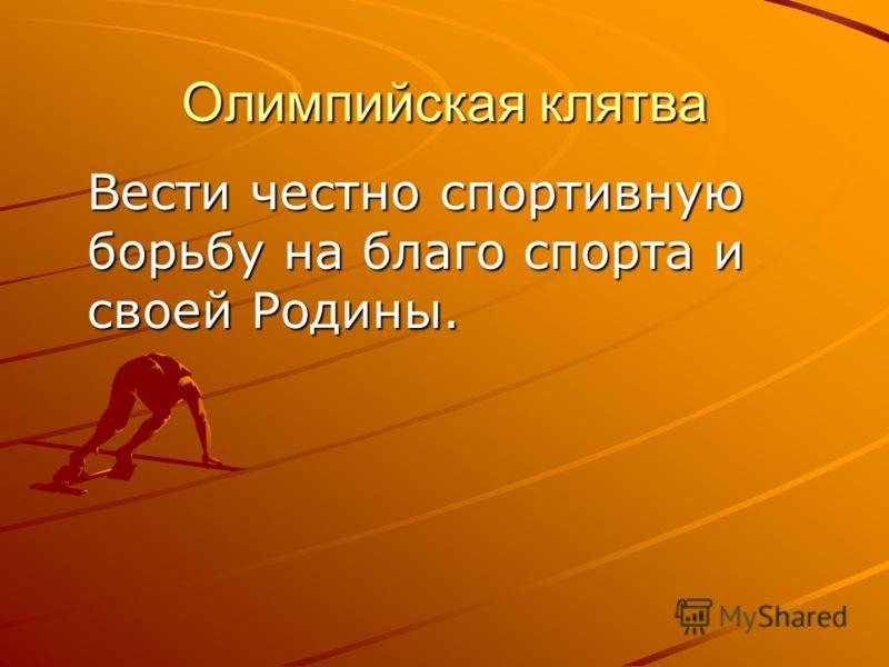 Олимпийская клятва Вести честно спортивную борьбу на благо спорта и своей Родины.