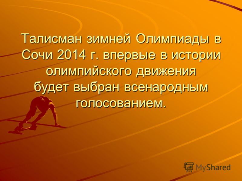 Талисман зимней Олимпиады в Сочи 2014 г. впервые в истории олимпийского движения будет выбран всенародным голосованием.