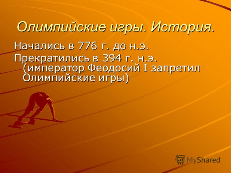 Олимпийские игры. История. Начались в 776 г. до н.э. Прекратились в 394 г. н.э. (император Феодосий I запретил Олимпийские игры)