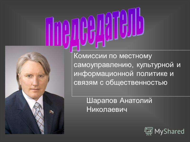 Комиссии по местному самоуправлению, культурной и информационной политике и связям с общественностью Шарапов Анатолий Николаевич