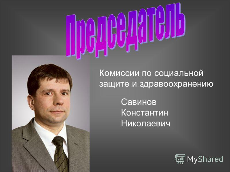 Комиссии по социальной защите и здравоохранению Савинов Константин Николаевич