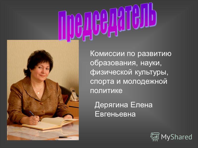 Комиссии по развитию образования, науки, физической культуры, спорта и молодежной политике Дерягина Елена Евгеньевна