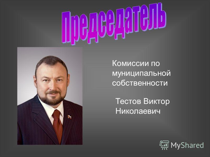 Комиссии по муниципальной собственности Тестов Виктор Николаевич