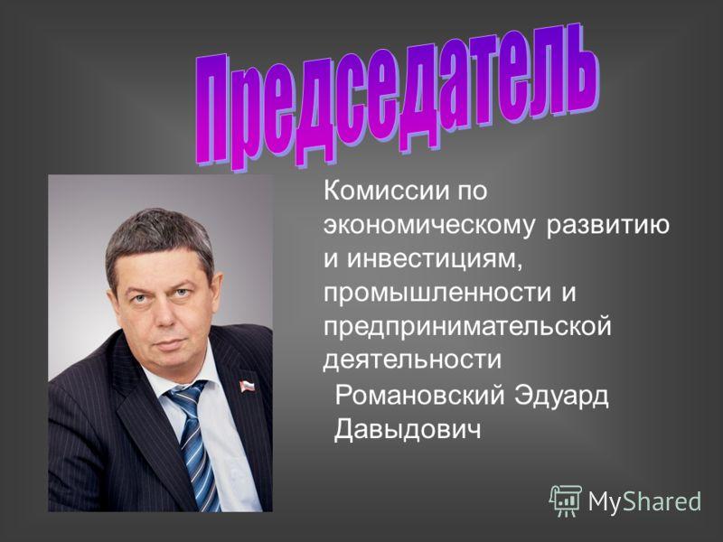Комиссии по экономическому развитию и инвестициям, промышленности и предпринимательской деятельности Романовский Эдуард Давыдович
