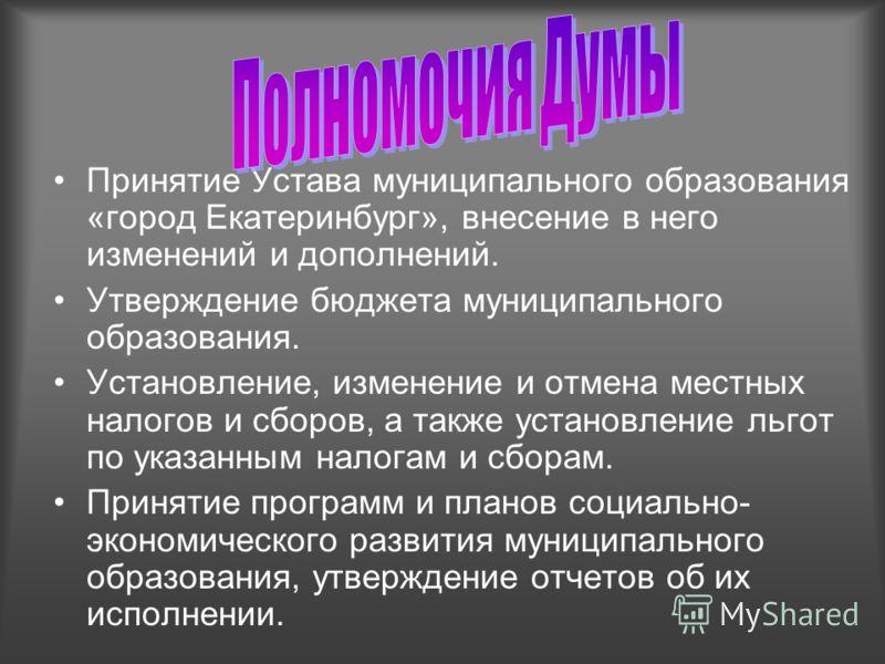 Принятие Устава муниципального образования «город Екатеринбург», внесение в него изменений и дополнений. Утверждение бюджета муниципального образования. Установление, изменение и отмена местных налогов и сборов, а также установление льгот по указанны