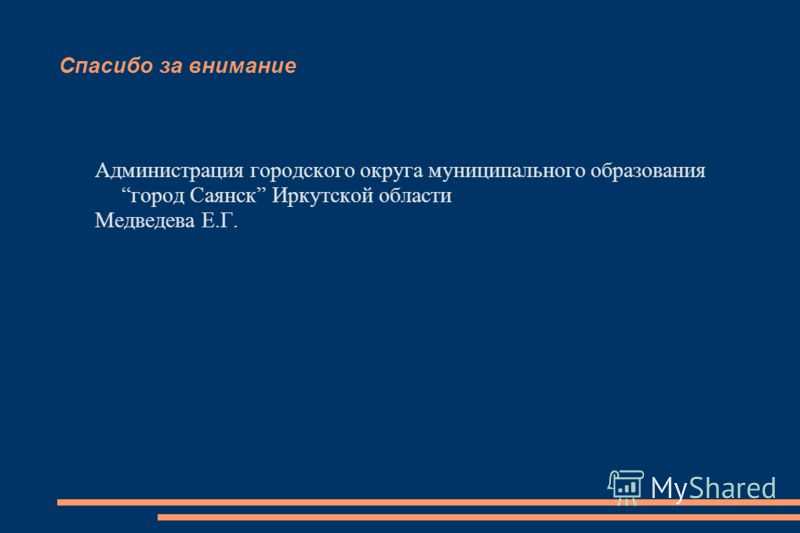 Спасибо за внимание Администрация городского округа муниципального образования город Саянск Иркутской области Медведева Е.Г.