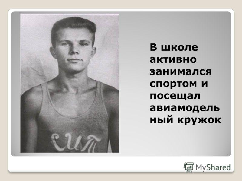 В школе активно занимался спортом и посещал авиамодель ный кружок