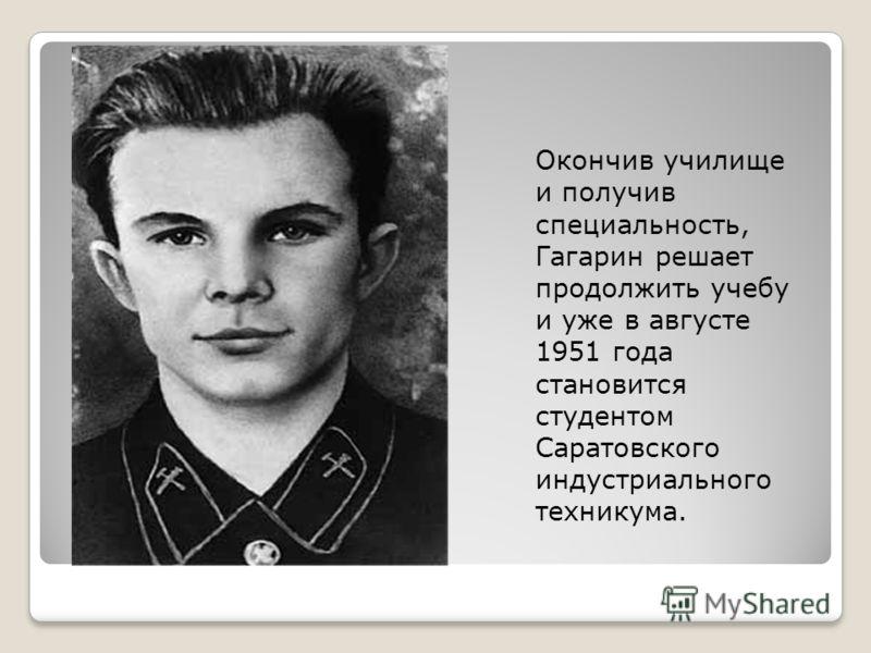 Окончив училище и получив специальность, Гагарин решает продолжить учебу и уже в августе 1951 года становится студентом Саратовского индустриального техникума.