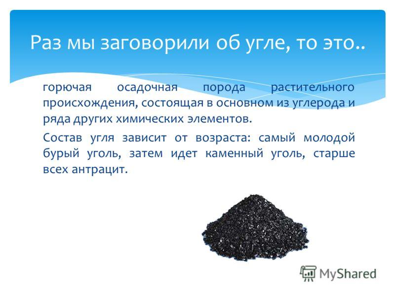 горючая осадочная порода растительного происхождения, состоящая в основном из углерода и ряда других химических элементов. Состав угля зависит от возраста: самый молодой бурый уголь, затем идет каменный уголь, старше всех антрацит. Раз мы заговорили