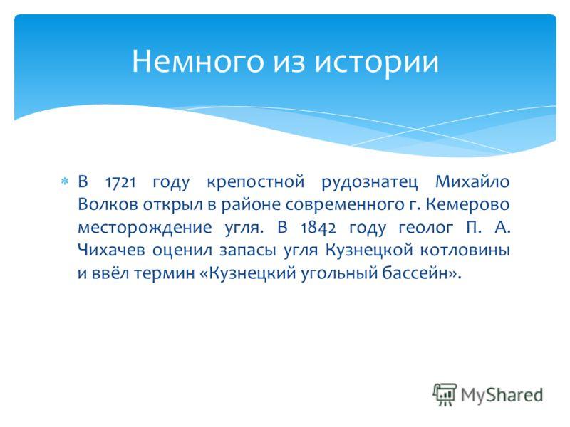 В 1721 году крепостной рудознатец Михайло Волков открыл в районе современного г. Кемерово месторождение угля. В 1842 году геолог П. А. Чихачев оценил запасы угля Кузнецкой котловины и ввёл термин «Кузнецкий угольный бассейн». Немного из истории