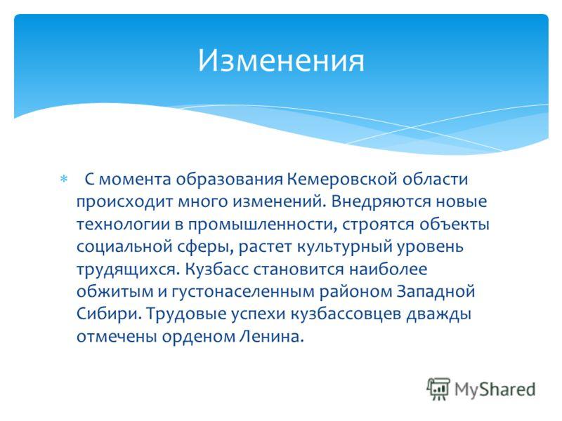С момента образования Кемеровской области происходит много изменений. Внедряются новые технологии в промышленности, строятся объекты социальной сферы, растет культурный уровень трудящихся. Кузбасс становится наиболее обжитым и густонаселенным районом