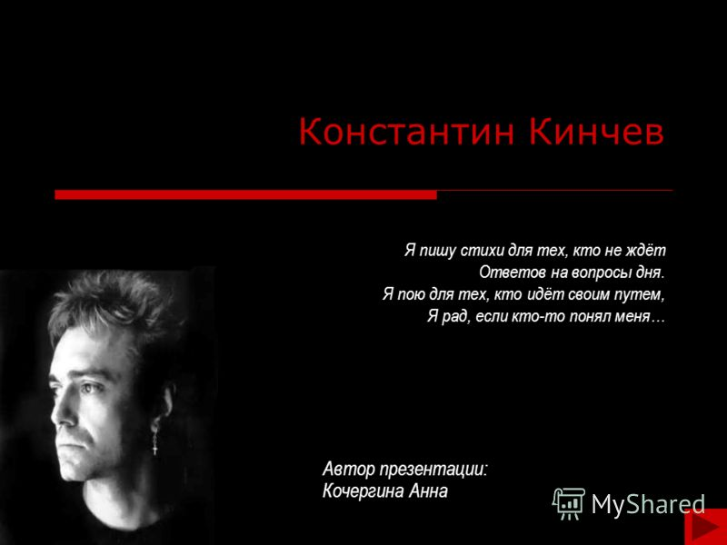 Константин Кинчев Я пишу стихи для тех, кто не ждёт Ответов на вопросы дня. Я пою для тех, кто идёт своим путем, Я рад, если кто-то понял меня… Автор презентации: Кочергина Анна
