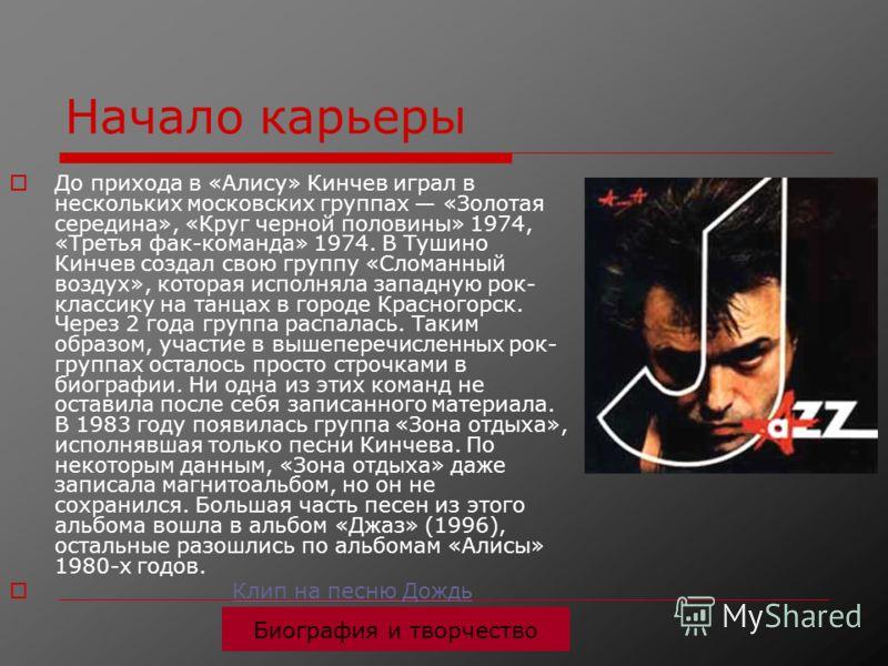 Начало карьеры До прихода в «Алису» Кинчев играл в нескольких московских группах «Золотая середина», «Круг черной половины» 1974, «Третья фак-команда» 1974. В Тушино Кинчев создал свою группу «Сломанный воздух», которая исполняла западную рок- класси