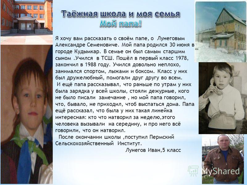 Я хочу вам рассказать о своём папе, о Лунеговым Александре Семеновиче. Мой папа родился 30 июня в городе Кудымкар. В семье он был самым старшим сыном.Учился в ТСШ. Пошёл в первый класс 1978, закончил в 1988 году. Учился довольно неплохо, занимался сп