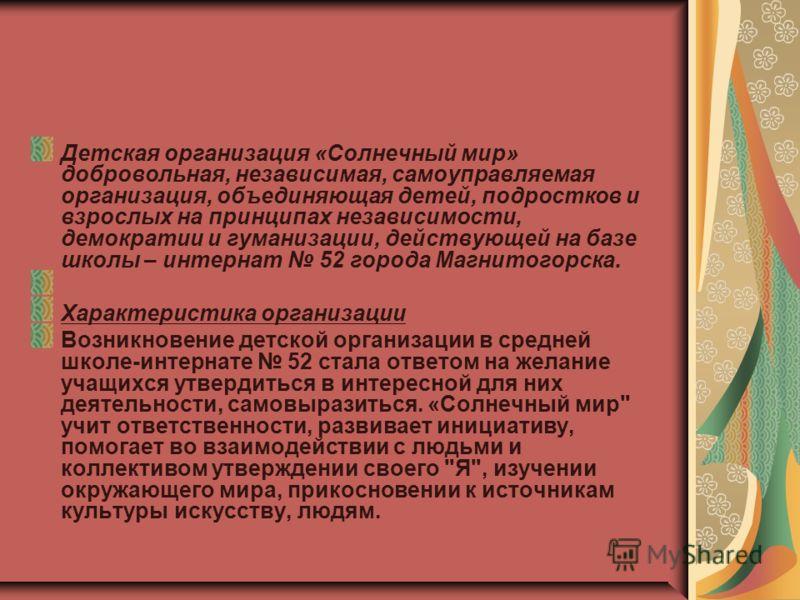Детская организация «Солнечный мир» добровольная, независимая, самоуправляемая организация, объединяющая детей, подростков и взрослых на принципах независимости, демократии и гуманизации, действующей на базе школы – интернат 52 города Магнитогорска.