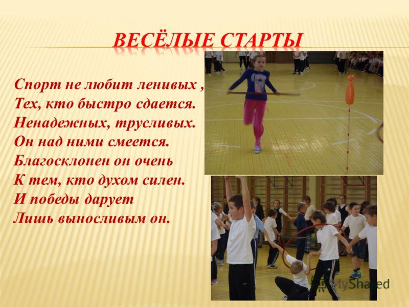 Спорт не любит ленивых, Тех, кто быстро сдается. Ненадежных, трусливых. Он над ними смеется. Благосклонен он очень К тем, кто духом силен. И победы дарует Лишь выносливым он.