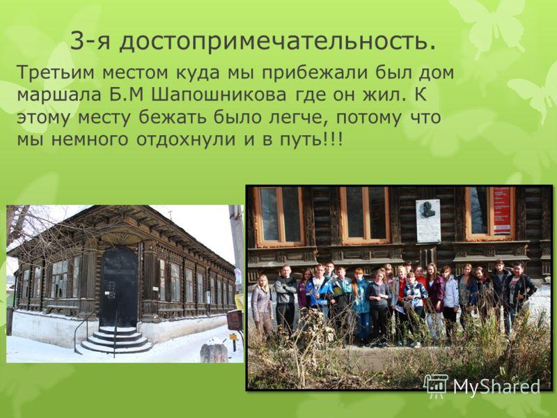 3-я достопримечательность. Третьим местом куда мы прибежали был дом маршала Б.М Шапошникова где он жил. К этому месту бежать было легче, потому что мы немного отдохнули и в путь!!!