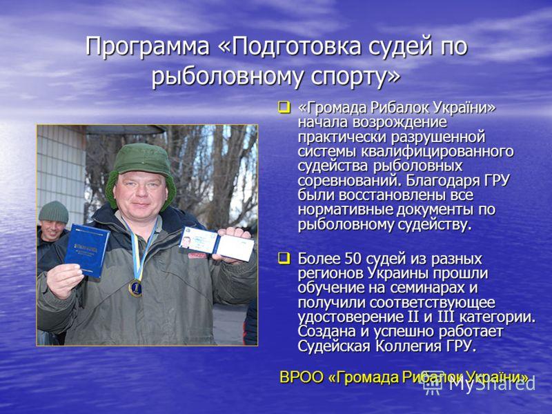 Программа «Подготовка судей по рыболовному спорту» «Громада Рибалок України» начала возрождение практически разрушенной системы квалифицированного судейства рыболовных соревнований. Благодаря ГРУ были восстановлены все нормативные документы по рыболо